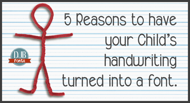DJB Fonts -- 5 Reasons to have your child's handwriting turned into a font.