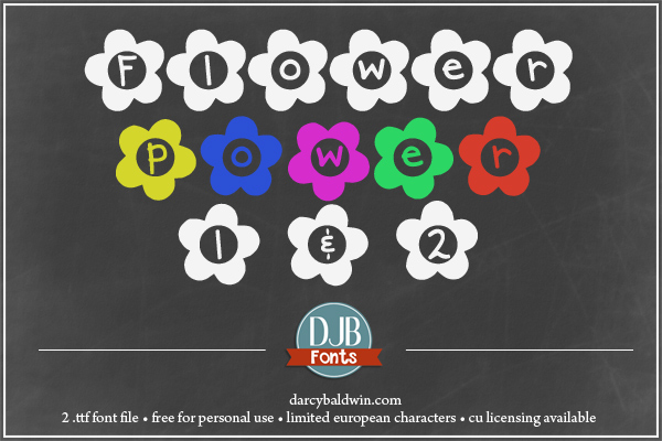 DJB Flower Power Fonts - two fonts that make you think of daisy chain headbands, bell bottom pants and girl's rooms full of stuffed animals and glittery everything. Free for personal use, commercial licensing available @ darcybaldwin.com