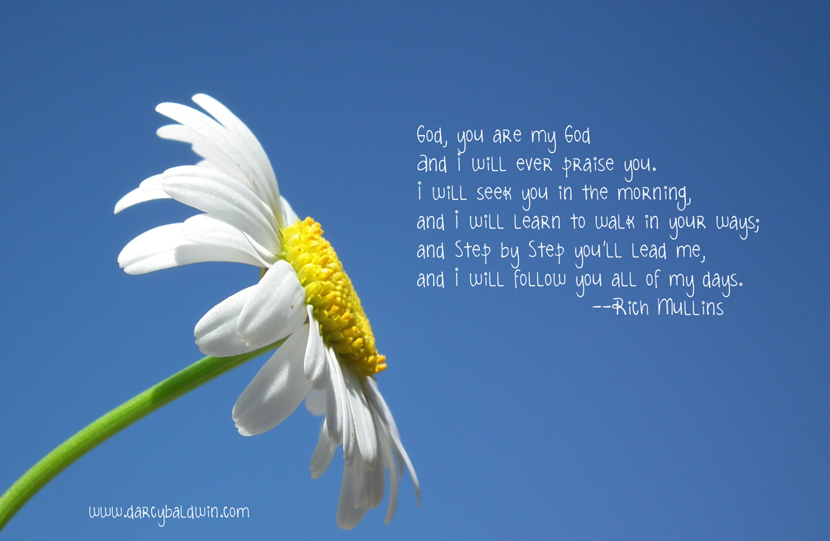 Oh God, you are my God, and I will ever praise you. I will seek you in the morning, and I will learn to walk in your ways, and step by step you'll lead me, and I will follow you all of my days. DJB Fonts